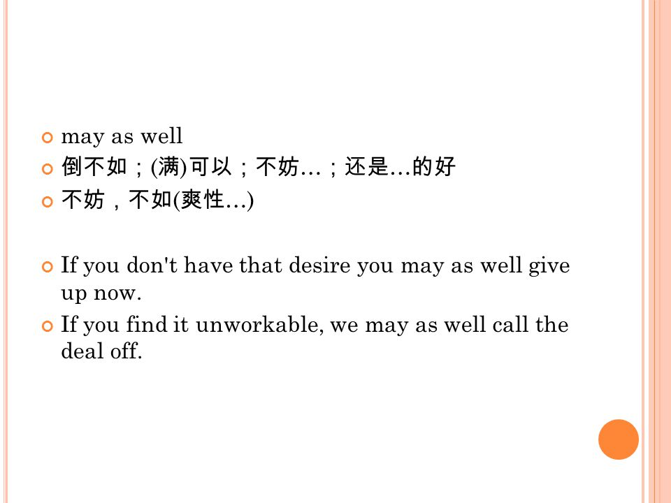 may as well 倒不如; ( 满 ) 可以;不妨 … ;还是 … 的好 不妨,不如 ( 爽性 …) If you don't have that desire you may as well give up now. If you find it unworkable, we may as