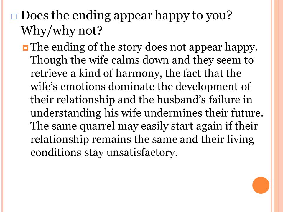  Does the ending appear happy to you? Why/why not?  The ending of the story does not appear happy. Though the wife calms down and they seem to retri