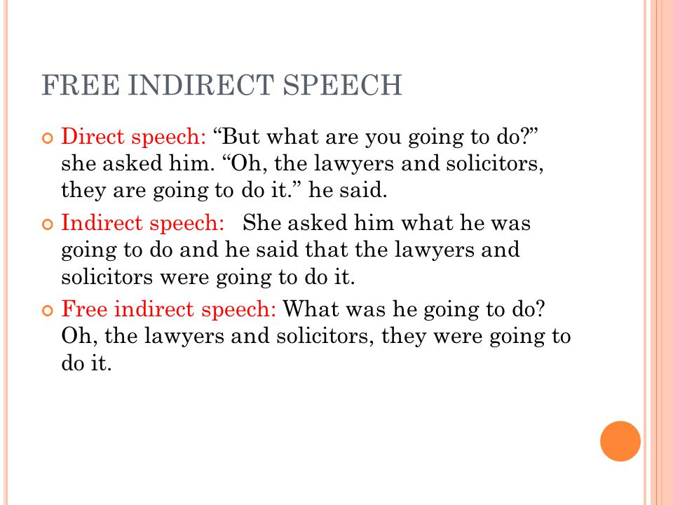 """FREE INDIRECT SPEECH Direct speech: """"But what are you going to do?"""" she asked him. """"Oh, the lawyers and solicitors, they are going to do it."""" he said."""