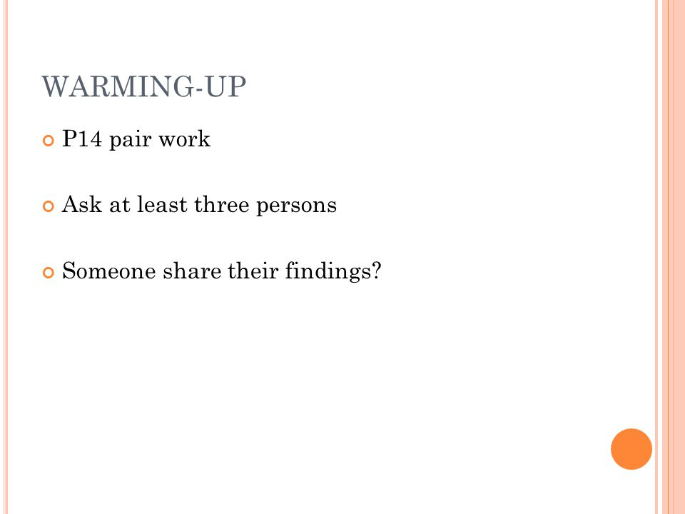 WARMING-UP P14 pair work Ask at least three persons Someone share their findings