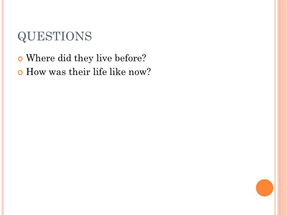 QUESTIONS Where did they live before? How was their life like now?