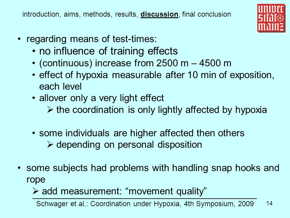 14 introduction, aims, methods, results, discussion, final conclusion regarding means of test-times: no influence of training effects (continuous) increase from 2500 m – 4500 m effect of hypoxia measurable after 10 min of exposition, each level allover only a very light effect  the coordination is only lightly affected by hypoxia some individuals are higher affected then others  depending on personal disposition some subjects had problems with handling snap hooks and rope  add measurement: movement quality ________________________________________________________ Schwager et al.: Coordination under Hypoxia, 4th Symposium, 2009