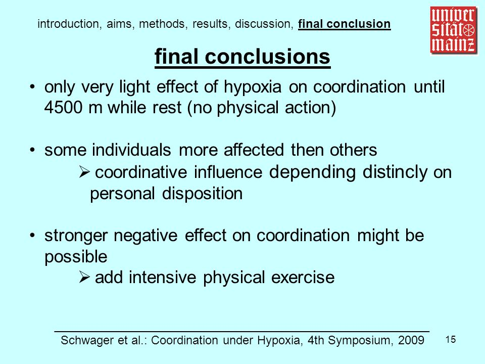 15 only very light effect of hypoxia on coordination until 4500 m while rest (no physical action) some individuals more affected then others  coordinative influence depending distincly on personal disposition stronger negative effect on coordination might be possible  add intensive physical exercise introduction, aims, methods, results, discussion, final conclusion ________________________________________________________ Schwager et al.: Coordination under Hypoxia, 4th Symposium, 2009 final conclusions