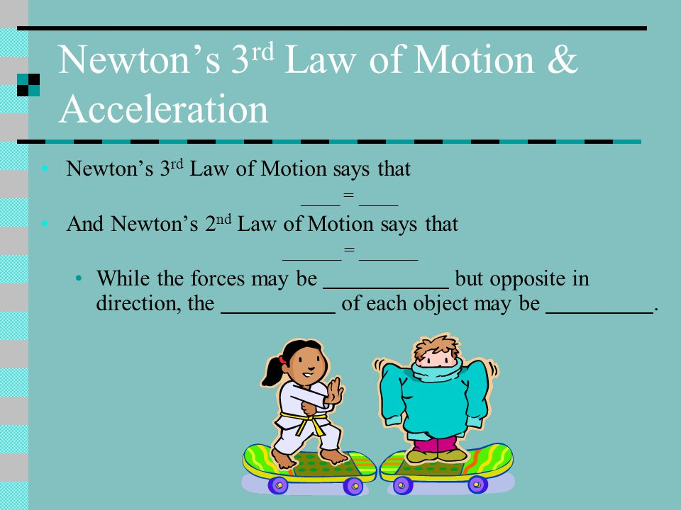 Newton's 3 rd Law of Motion & Acceleration Newton's 3 rd Law of Motion says that ____ = ____ And Newton's 2 nd Law of Motion says that ______ = ______ While the forces may be but opposite in direction, the of each object may be.