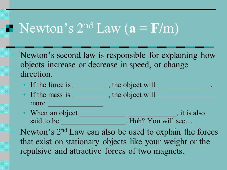 Newton's 2 nd Law (a = F/m) Newton's second law is responsible for explaining how objects increase or decrease in speed, or change direction.