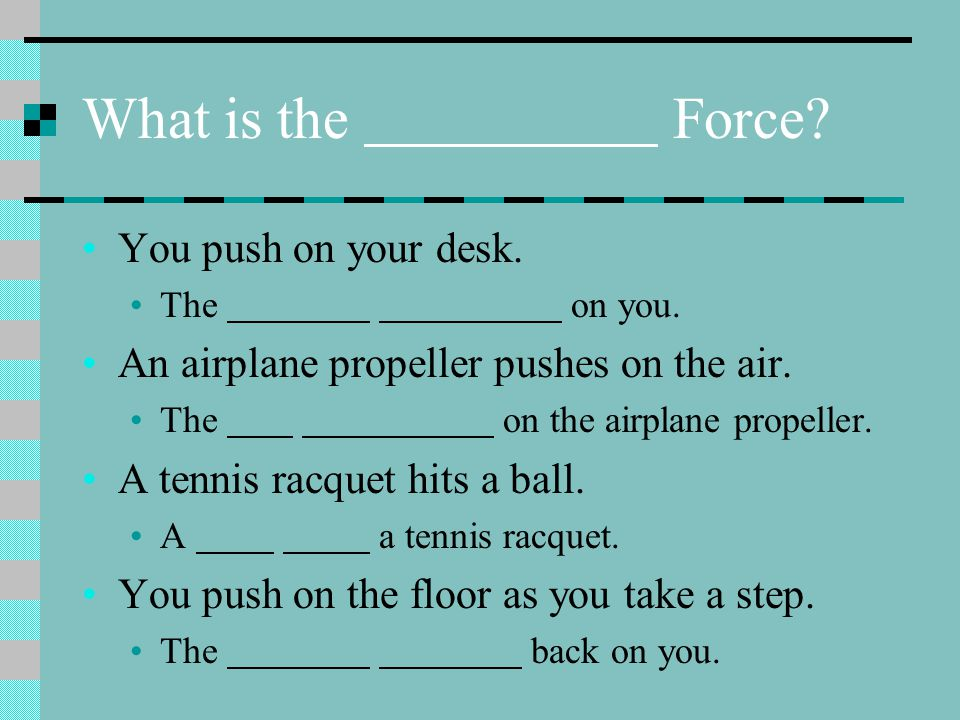 What is the Force? You push on your desk. The on you. An airplane propeller pushes on the air. The on the airplane propeller. A tennis racquet hits a