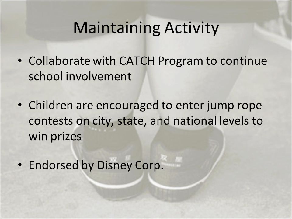 Maintaining Activity Collaborate with CATCH Program to continue school involvement Children are encouraged to enter jump rope contests on city, state, and national levels to win prizes Endorsed by Disney Corp.