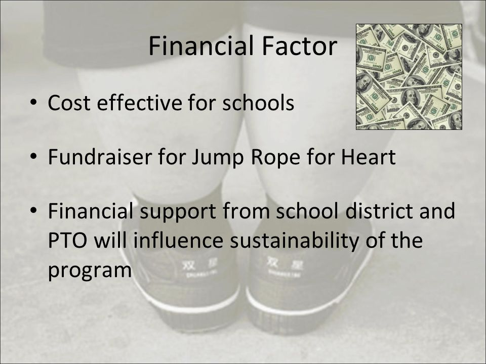 Financial Factor Cost effective for schools Fundraiser for Jump Rope for Heart Financial support from school district and PTO will influence sustainability of the program