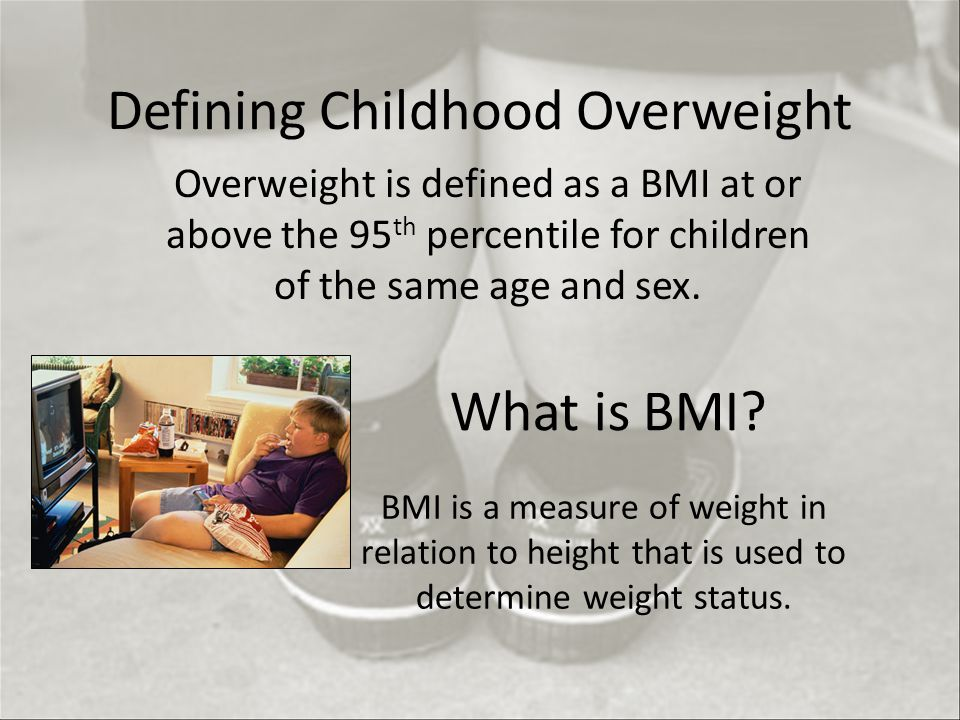 Defining Childhood Overweight Overweight is defined as a BMI at or above the 95 th percentile for children of the same age and sex.