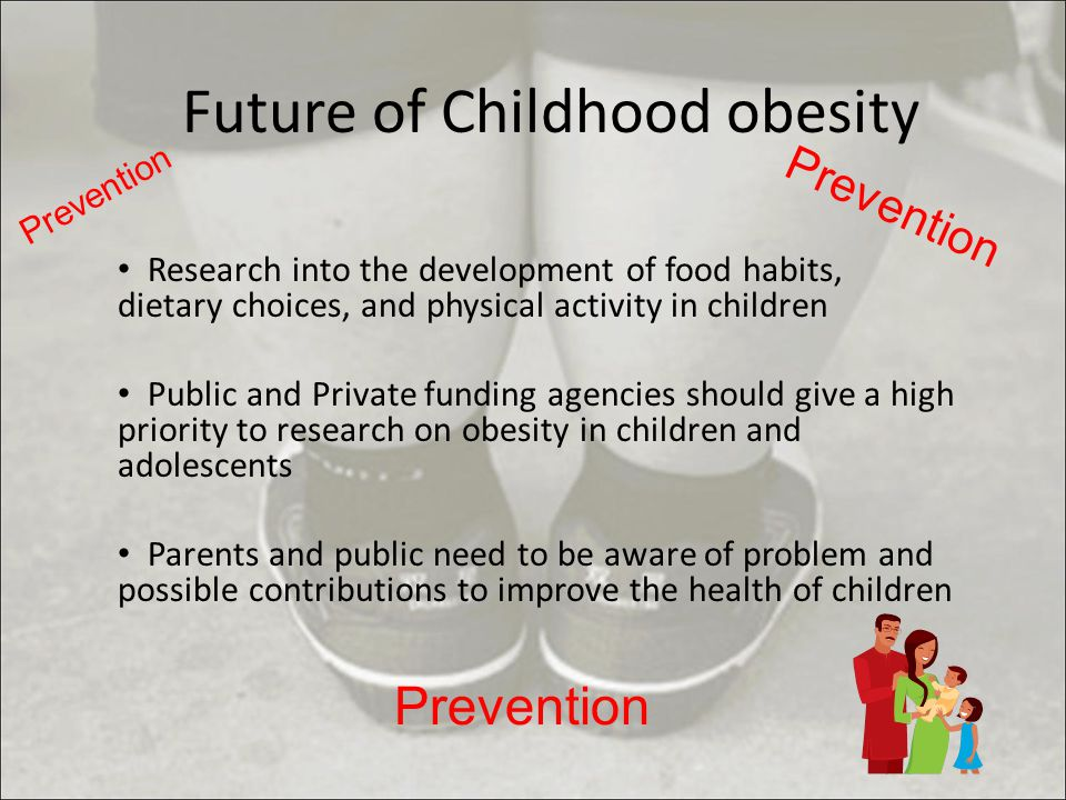 Future of Childhood obesity Research into the development of food habits, dietary choices, and physical activity in children Public and Private funding agencies should give a high priority to research on obesity in children and adolescents Parents and public need to be aware of problem and possible contributions to improve the health of children Prevention