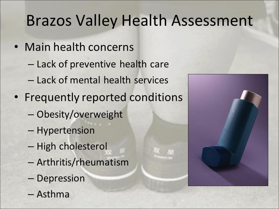 Brazos Valley Health Assessment Main health concerns – Lack of preventive health care – Lack of mental health services Frequently reported conditions – Obesity/overweight – Hypertension – High cholesterol – Arthritis/rheumatism – Depression – Asthma