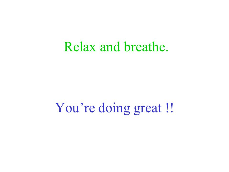 Relax and breathe. You're doing great !!