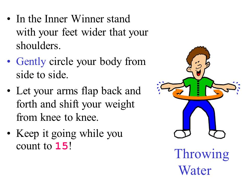 In the Inner Winner stand with your feet wider that your shoulders. Gently circle your body from side to side. Let your arms flap back and forth and s