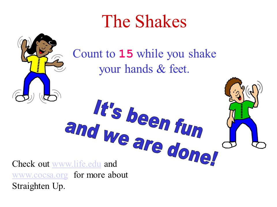 The Shakes Count to 15 while you shake your hands & feet. Check out www.life.edu and www.cocsa.org for more about Straighten Up.www.life.edu www.cocsa