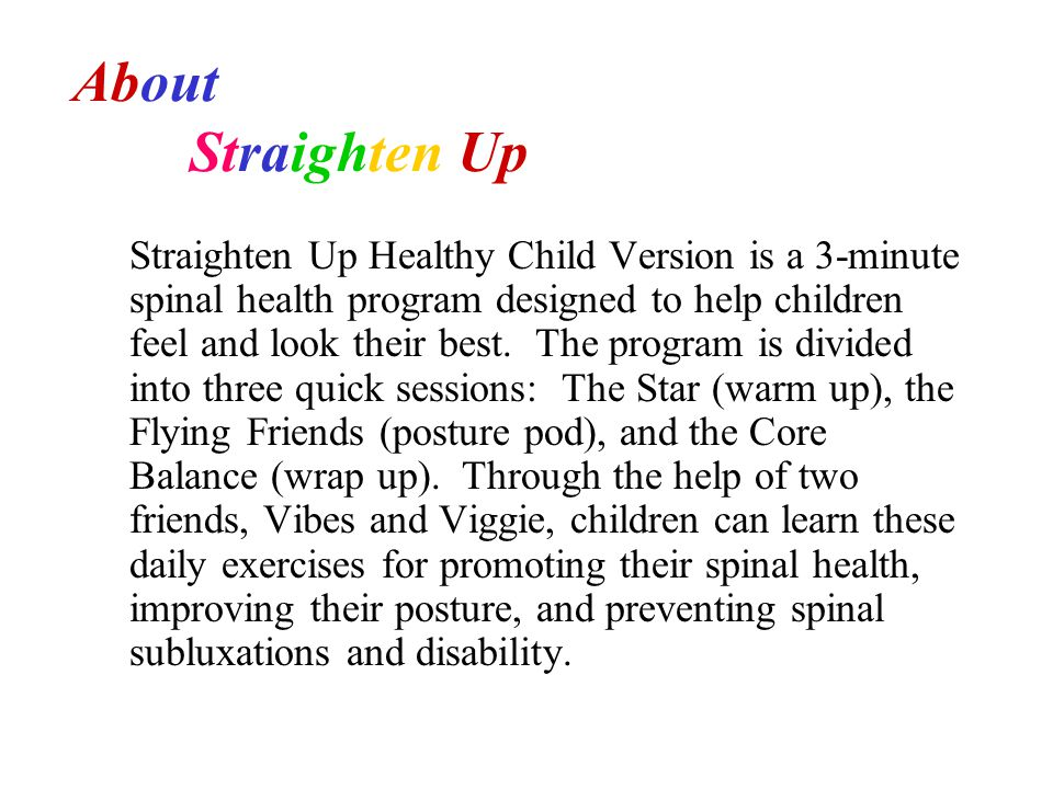 Straighten Up Healthy Child Version is a 3-minute spinal health program designed to help children feel and look their best. The program is divided int