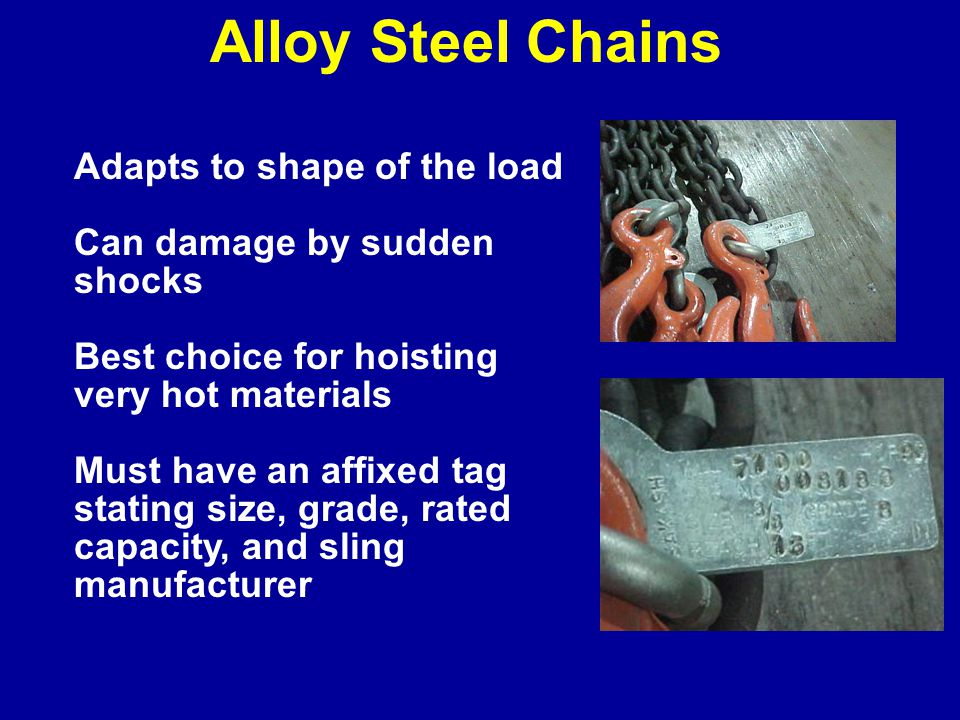 Adapts to shape of the load Can damage by sudden shocks Best choice for hoisting very hot materials Must have an affixed tag stating size, grade, rated capacity, and sling manufacturer Alloy Steel Chains