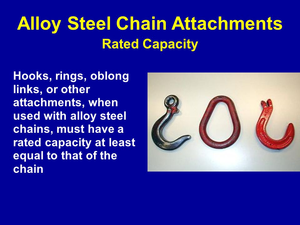 Hooks, rings, oblong links, or other attachments, when used with alloy steel chains, must have a rated capacity at least equal to that of the chain Alloy Steel Chain Attachments Rated Capacity