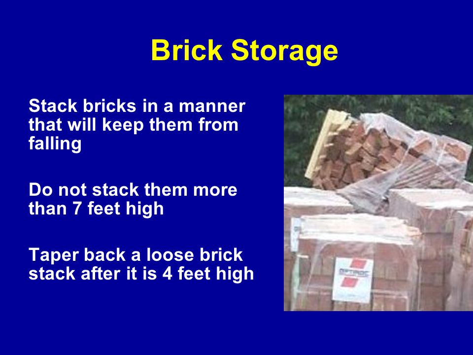 Stack bricks in a manner that will keep them from falling Do not stack them more than 7 feet high Taper back a loose brick stack after it is 4 feet high Brick Storage