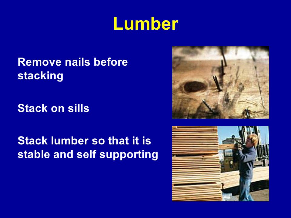 Lumber Remove nails before stacking Stack on sills Stack lumber so that it is stable and self supporting