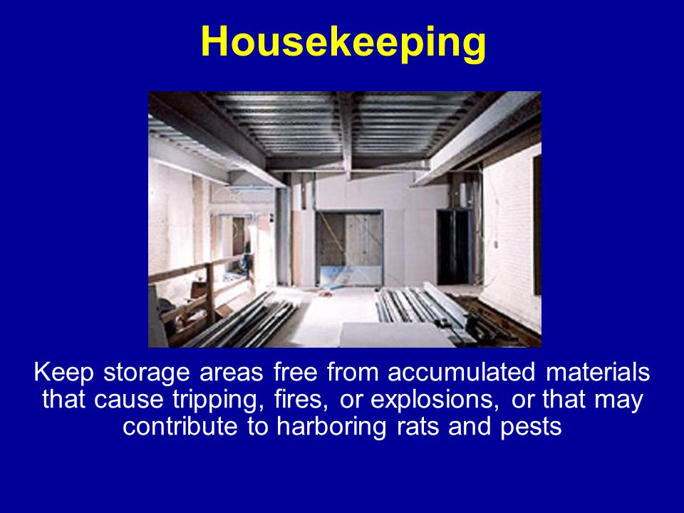 Housekeeping Keep storage areas free from accumulated materials that cause tripping, fires, or explosions, or that may contribute to harboring rats and pests