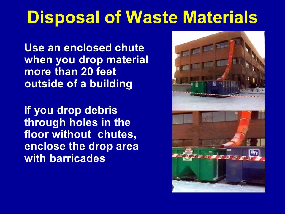 Disposal of Waste Materials Use an enclosed chute when you drop material more than 20 feet outside of a building If you drop debris through holes in the floor without chutes, enclose the drop area with barricades