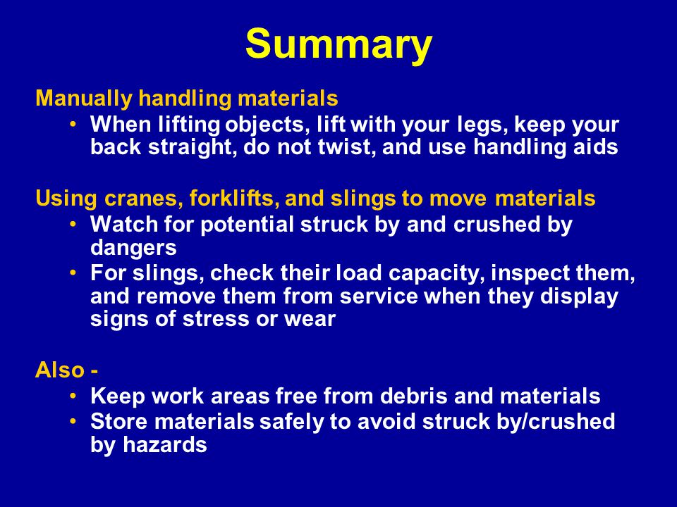 Summary Manually handling materials When lifting objects, lift with your legs, keep your back straight, do not twist, and use handling aids Using cranes, forklifts, and slings to move materials Watch for potential struck by and crushed by dangers For slings, check their load capacity, inspect them, and remove them from service when they display signs of stress or wear Also - Keep work areas free from debris and materials Store materials safely to avoid struck by/crushed by hazards