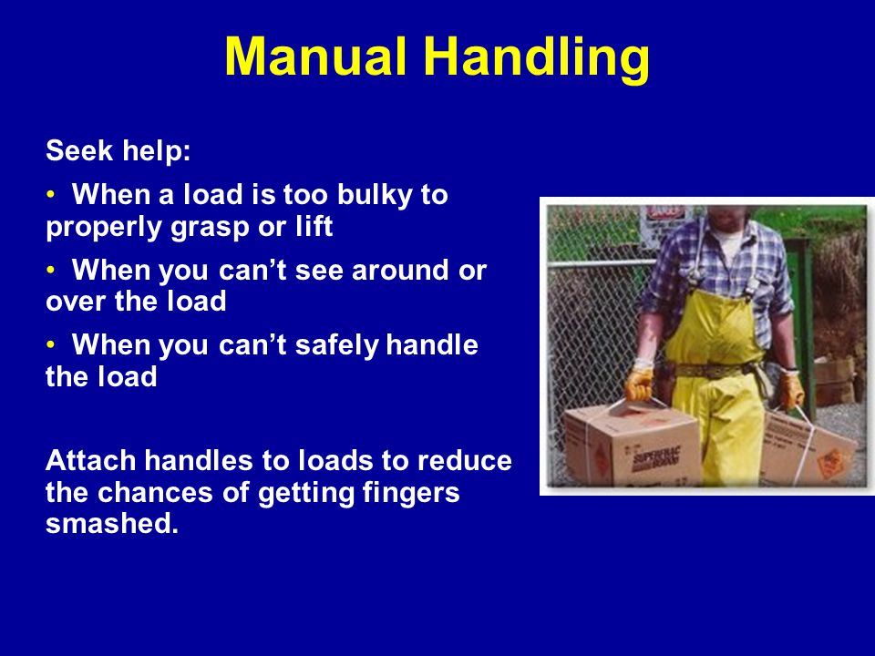 Manual Handling Seek help: When a load is too bulky to properly grasp or lift When you can't see around or over the load When you can't safely handle the load Attach handles to loads to reduce the chances of getting fingers smashed.