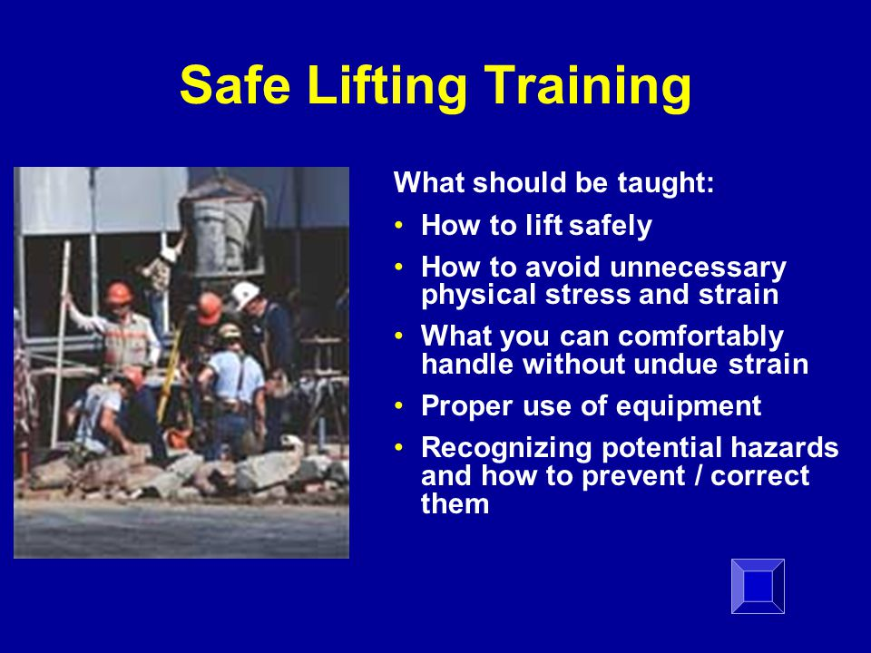 Safe Lifting Training What should be taught: How to lift safely How to avoid unnecessary physical stress and strain What you can comfortably handle without undue strain Proper use of equipment Recognizing potential hazards and how to prevent / correct them