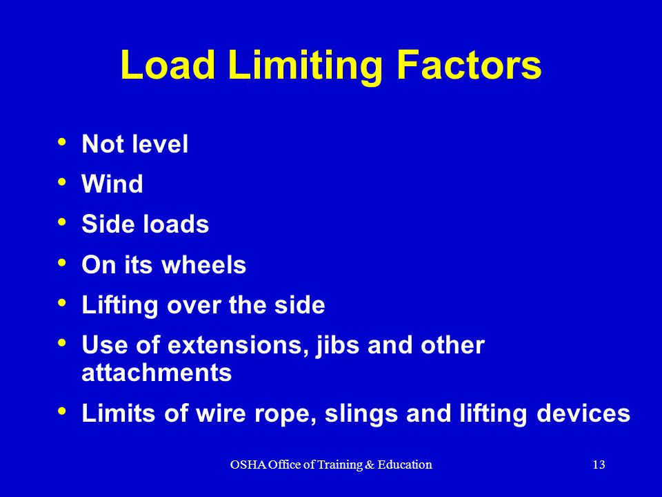 OSHA Office of Training & Education13 Load Limiting Factors Not level Wind Side loads On its wheels Lifting over the side Use of extensions, jibs and