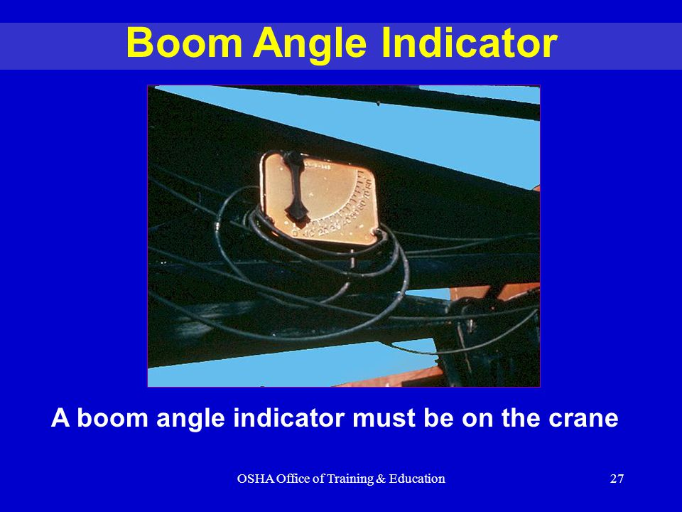 OSHA Office of Training & Education27 Boom Angle Indicator A boom angle indicator must be on the crane
