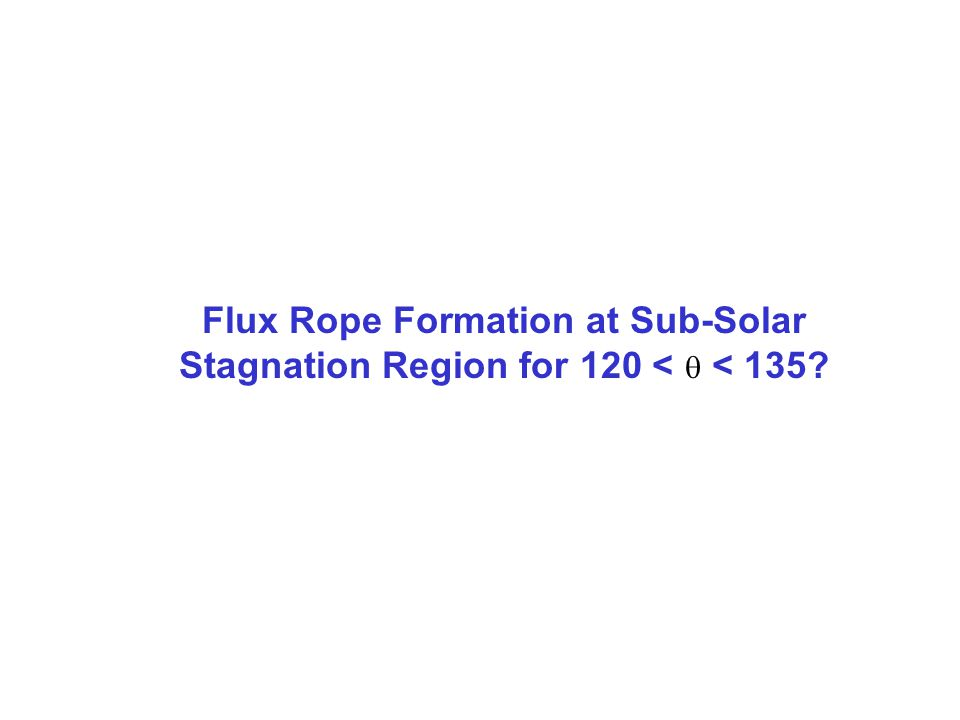 Flux Rope Formation at Sub-Solar Stagnation Region for 120 <  < 135?