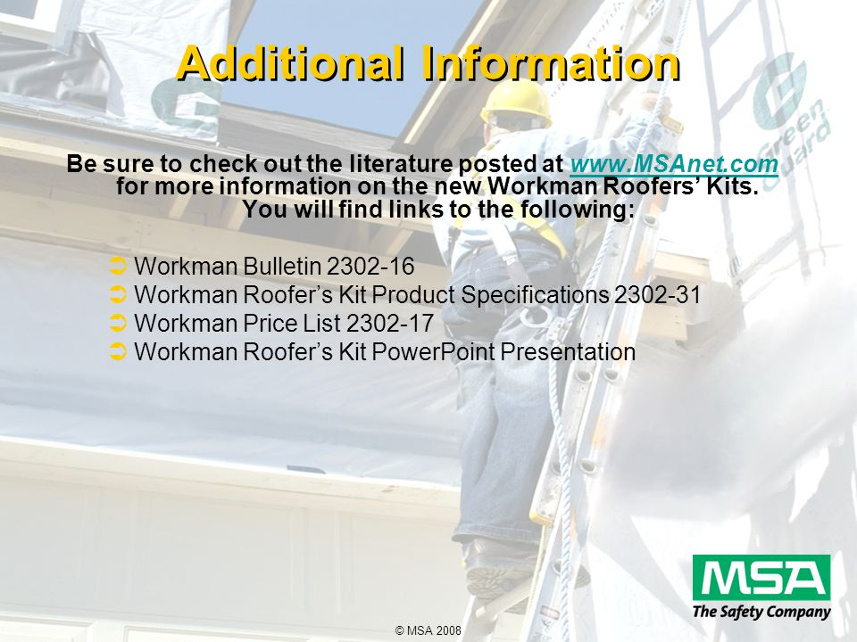 © MSA 2008 Additional Information Be sure to check out the literature posted at www.MSAnet.com for more information on the new Workman Roofers' Kits.