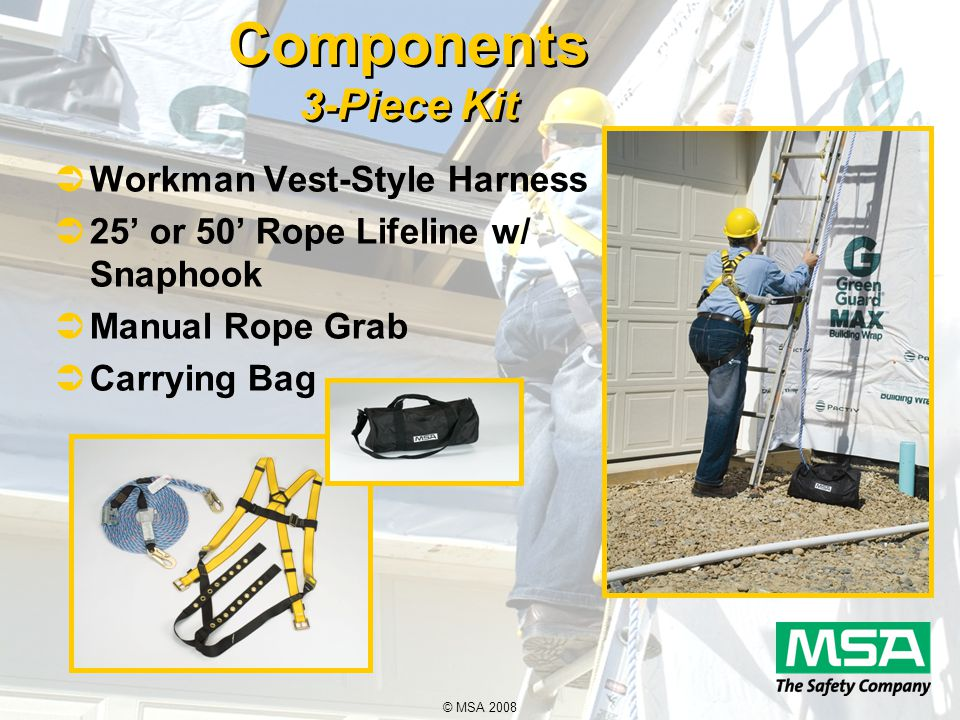 © MSA 2008 Components 3-Piece Kit  Workman Vest-Style Harness  25' or 50' Rope Lifeline w/ Snaphook  Manual Rope Grab  Carrying Bag