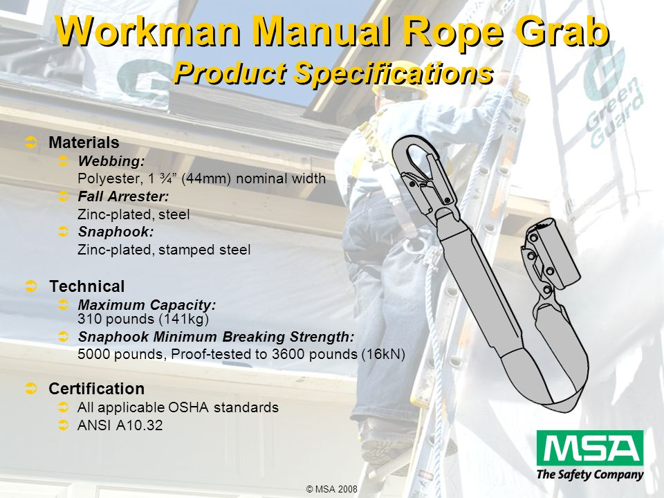 © MSA 2008 Workman Manual Rope Grab Product Specifications  Materials  Webbing: Polyester, 1 ¾ (44mm) nominal width  Fall Arrester: Zinc-plated, steel  Snaphook: Zinc-plated, stamped steel  Technical  Maximum Capacity: 310 pounds (141kg)  Snaphook Minimum Breaking Strength: 5000 pounds, Proof-tested to 3600 pounds (16kN)  Certification  All applicable OSHA standards  ANSI A10.32