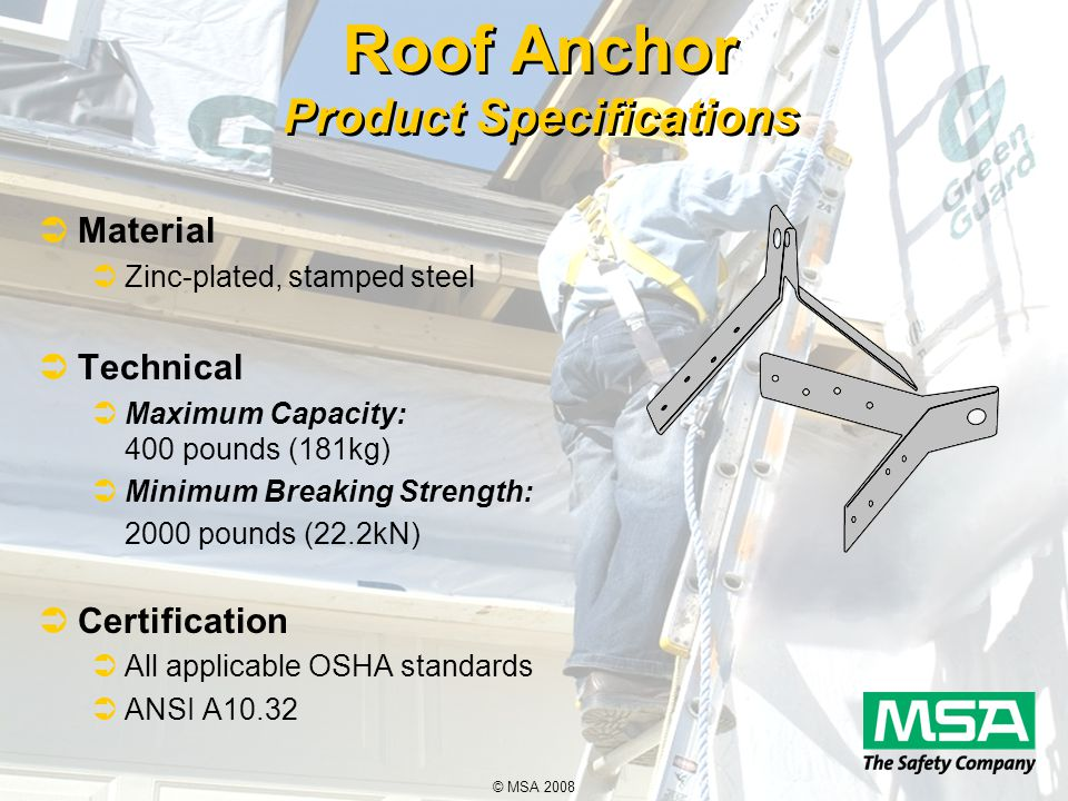 © MSA 2008 Roof Anchor Product Specifications  Material  Zinc-plated, stamped steel  Technical  Maximum Capacity: 400 pounds (181kg)  Minimum Breaking Strength: 2000 pounds (22.2kN)  Certification  All applicable OSHA standards  ANSI A10.32