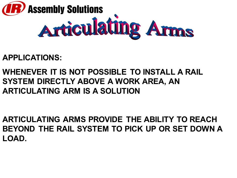 APPLICATIONS: WHENEVER IT IS NOT POSSIBLE TO INSTALL A RAIL SYSTEM DIRECTLY ABOVE A WORK AREA, AN ARTICULATING ARM IS A SOLUTION ARTICULATING ARMS PROVIDE THE ABILITY TO REACH BEYOND THE RAIL SYSTEM TO PICK UP OR SET DOWN A LOAD.