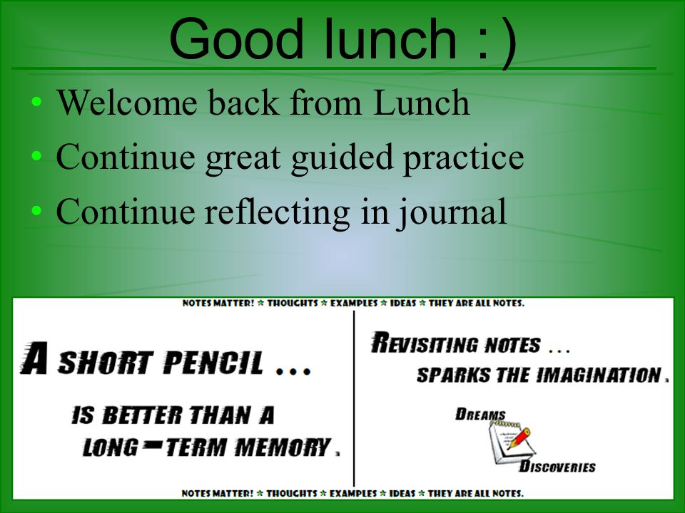 Good lunch : ) Welcome back from Lunch Continue great guided practice Continue reflecting in journal