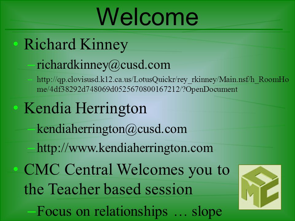 Welcome Diana Herrington – dianaherrington@cusd.com Paul Lake – paullake@cusd.com CMC Central Welcomes you to the Teacher based session – Focus on relationships … slope