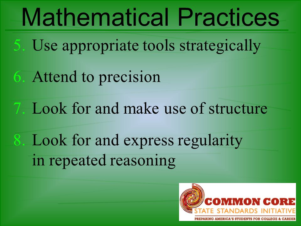 Mathematical Practices 5.Use appropriate tools strategically 6.Attend to precision 7.Look for and make use of structure 8.Look for and express regularity in repeated reasoning