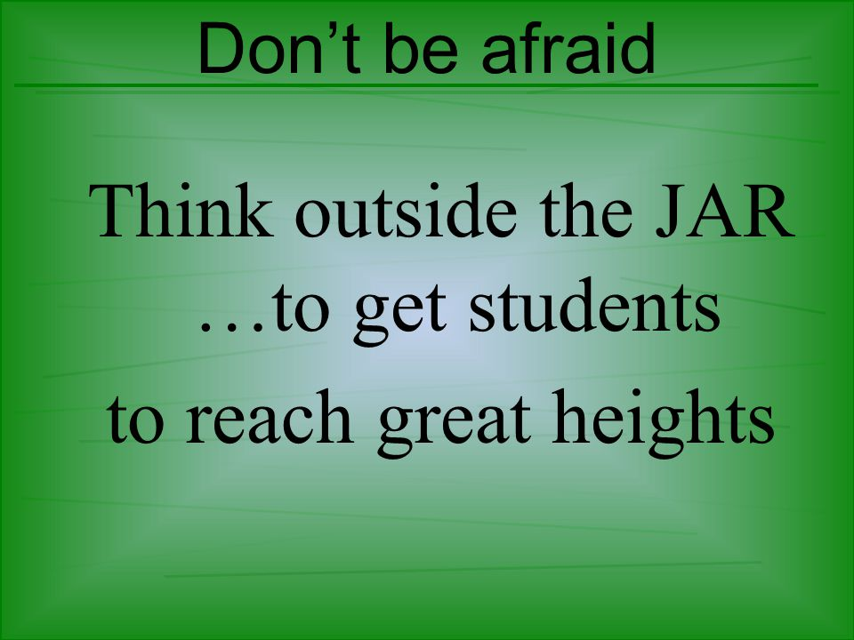 Don't be afraid Think outside the JAR …to get students to reach great heights