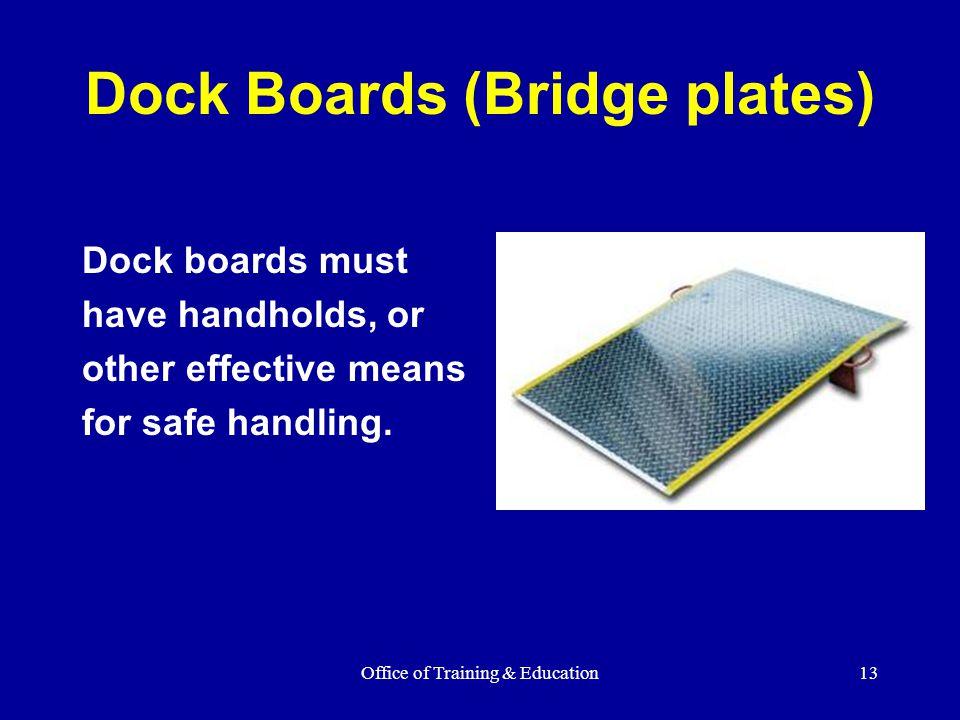 Office of Training & Education13 Dock Boards (Bridge plates) Dock boards must have handholds, or other effective means for safe handling.