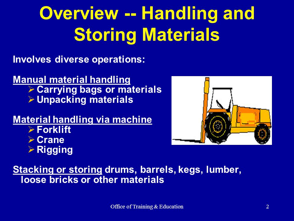 Office of Training & Education2 Overview -- Handling and Storing Materials Involves diverse operations: Manual material handling  Carrying bags or ma