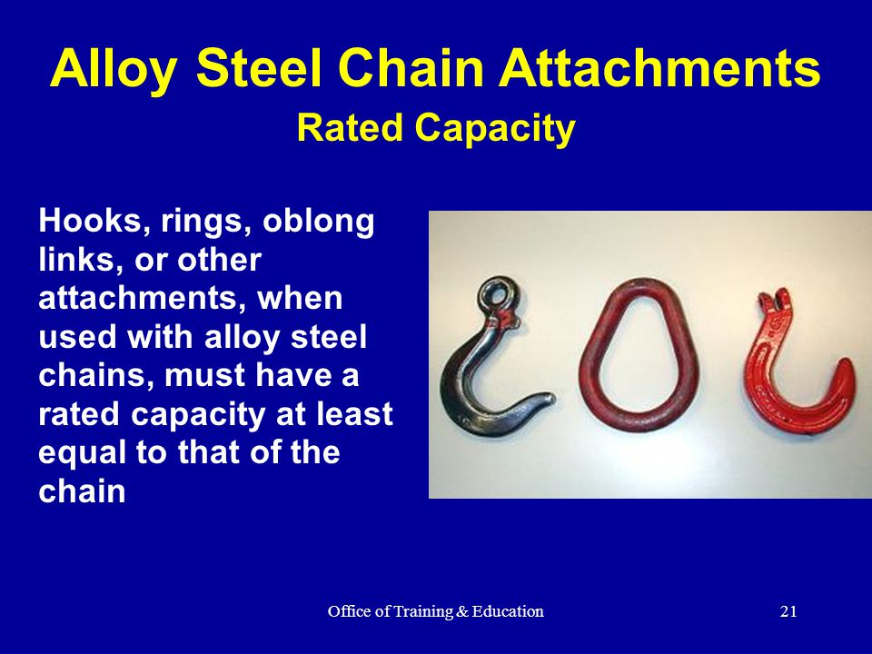 Office of Training & Education21 Hooks, rings, oblong links, or other attachments, when used with alloy steel chains, must have a rated capacity at le