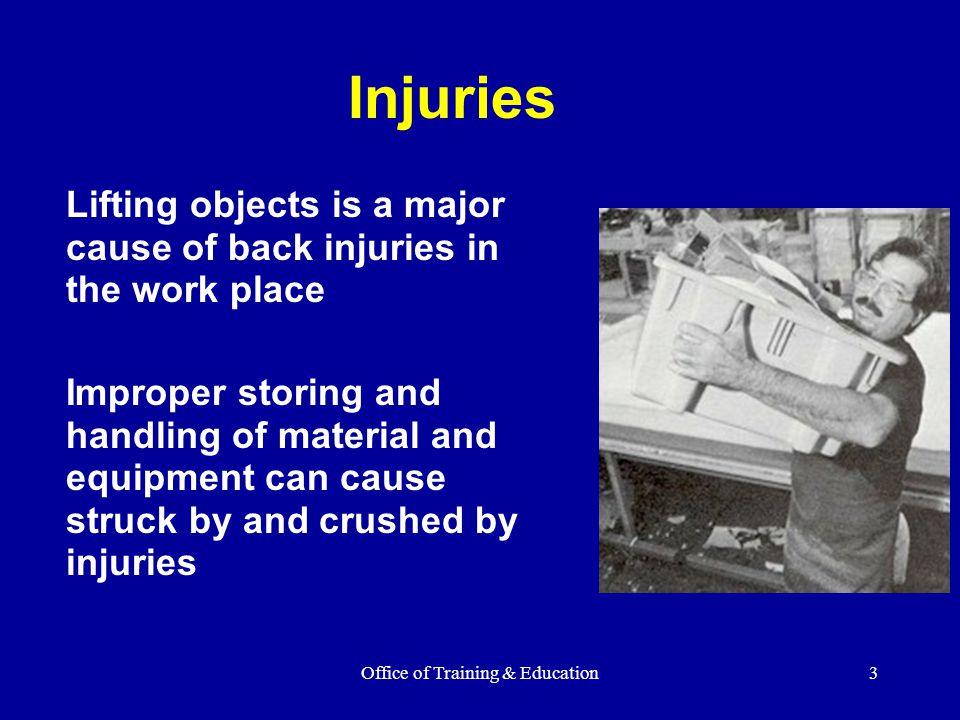 Office of Training & Education3 Injuries Lifting objects is a major cause of back injuries in the work place Improper storing and handling of material