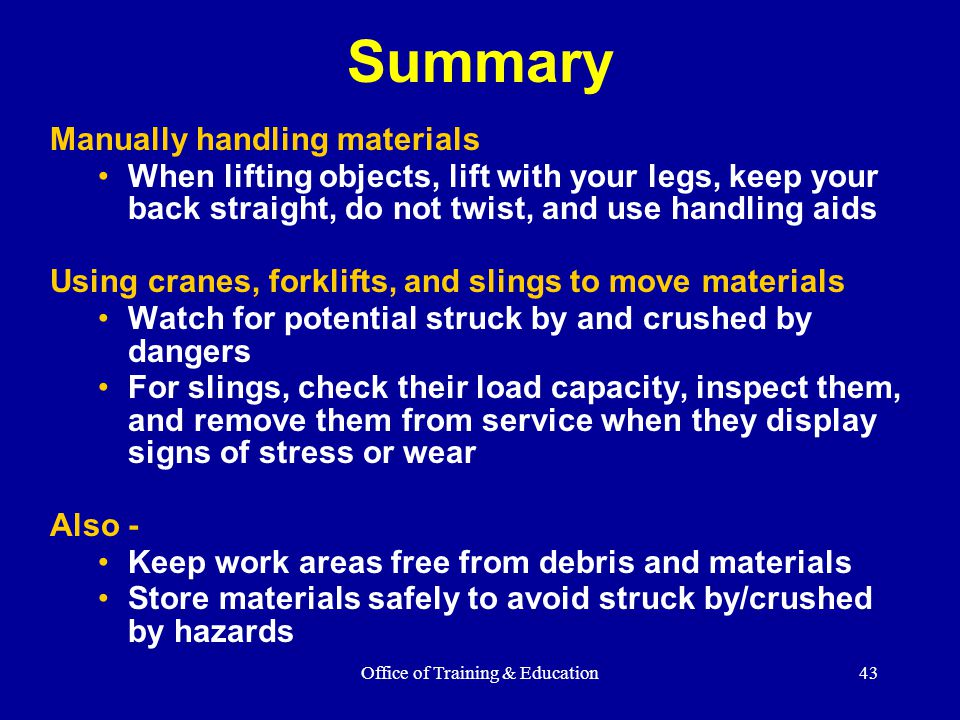 Office of Training & Education43 Summary Manually handling materials When lifting objects, lift with your legs, keep your back straight, do not twist,