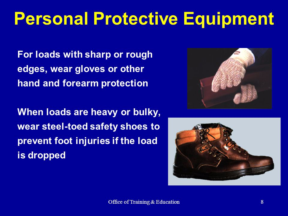 Office of Training & Education8 Personal Protective Equipment For loads with sharp or rough edges, wear gloves or other hand and forearm protection Wh