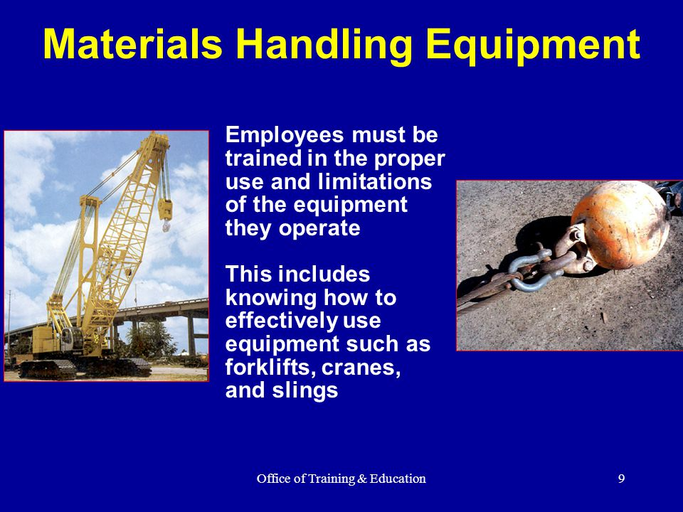 Office of Training & Education9 Materials Handling Equipment Employees must be trained in the proper use and limitations of the equipment they operate