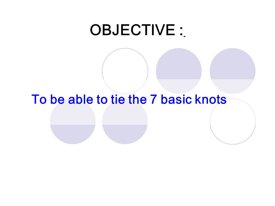 OBJECTIVE : To be able to tie the 7 basic knots
