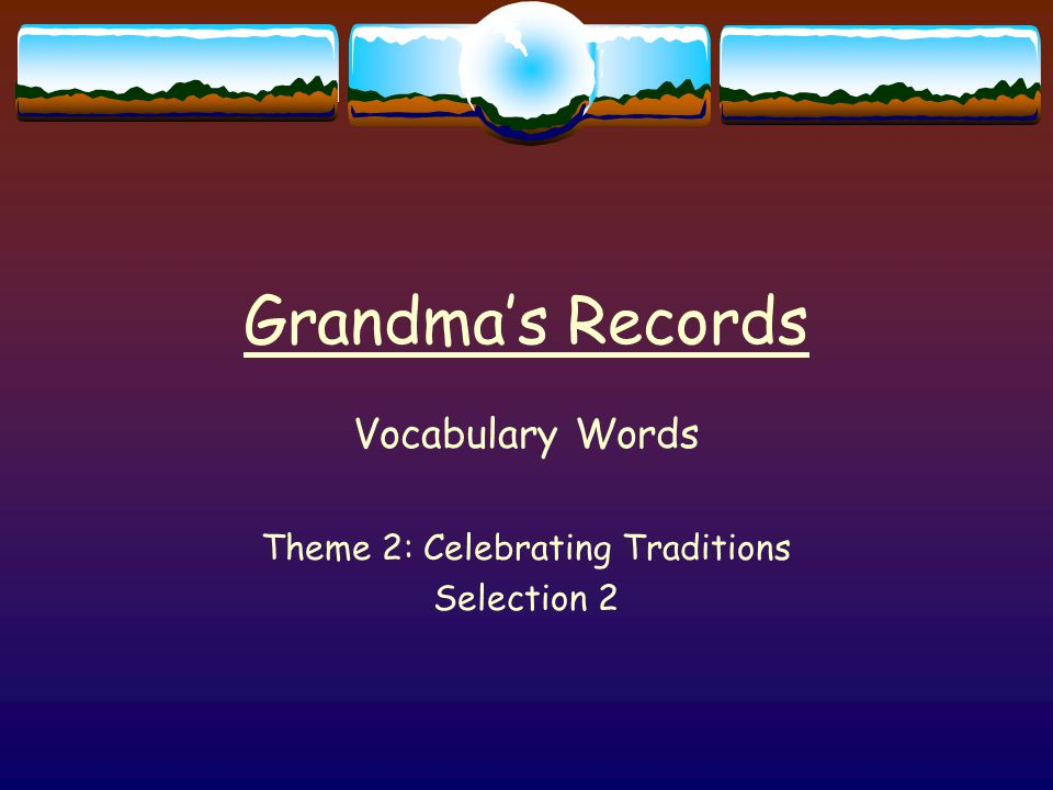 Grandma's Records Vocabulary Words Theme 2: Celebrating Traditions Selection 2