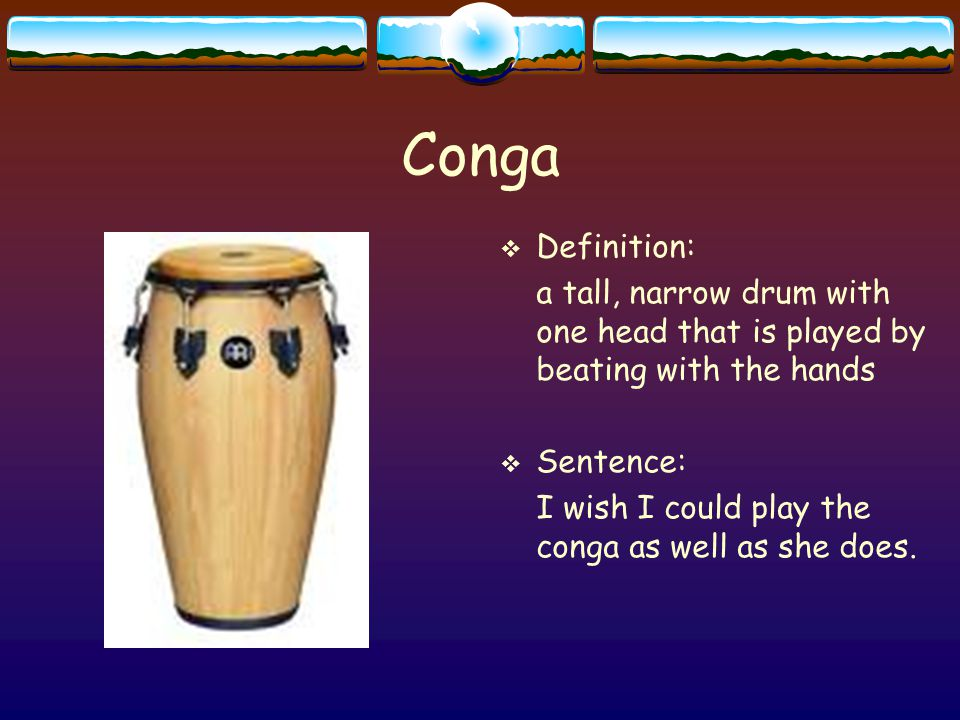 Conga  Definition: a tall, narrow drum with one head that is played by beating with the hands  Sentence: I wish I could play the conga as well as she does.